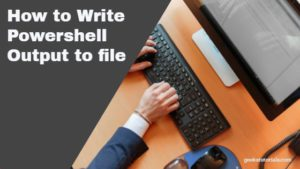 How to Write PowerShell Output to file